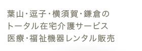 葉山・逗子・横須賀・鎌倉のトータル在宅介護サービス、医療・福祉機器レンタル販売
